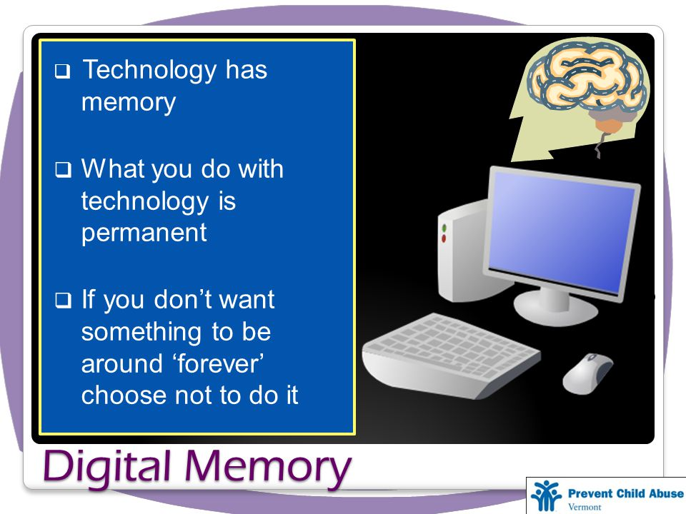 Digital Memory  Technology has memory  What you do with technology is permanent  If you don't want something to be around 'forever' choose not to do it