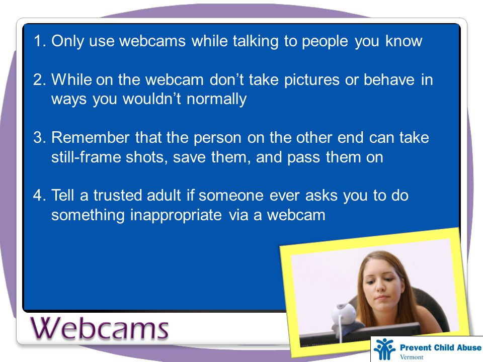 1.Only use webcams while talking to people you know 2.While on the webcam don't take pictures or behave in ways you wouldn't normally 3.Remember that the person on the other end can take still-frame shots, save them, and pass them on 4.Tell a trusted adult if someone ever asks you to do something inappropriate via a webcam