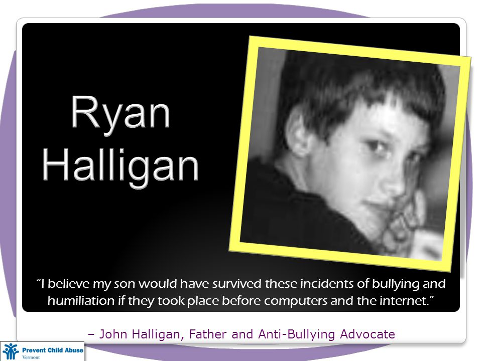 I believe my son would have survived these incidents of bullying and humiliation if they took place before computers and the internet. – John Halligan, Father and Anti-Bullying Advocate