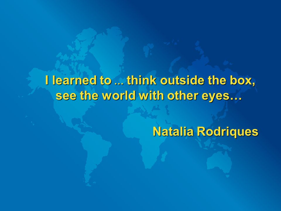 I learned to … think outside the box, see the world with other eyes… Natalia Rodriques Natalia Rodriques