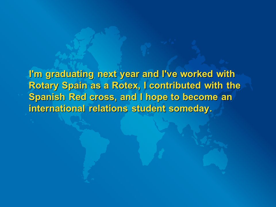 I'm graduating next year and I've worked with Rotary Spain as a Rotex, I contributed with the Spanish Red cross, and I hope to become an international