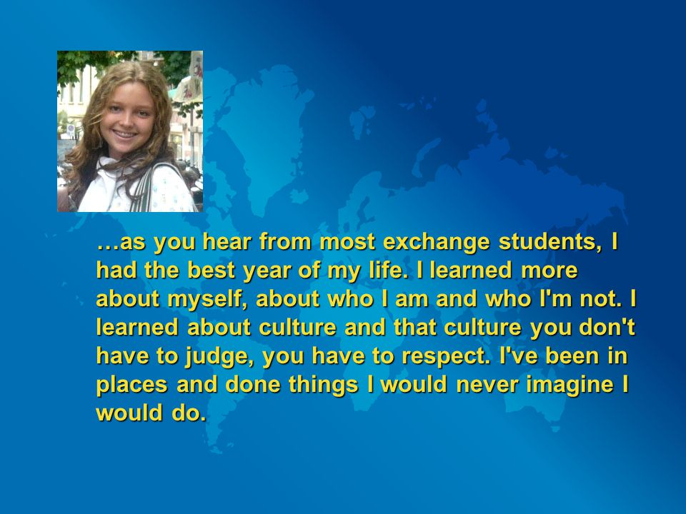 …as you hear from most exchange students, I had the best year of my life. I learned more about myself, about who I am and who I'm not. I learned about