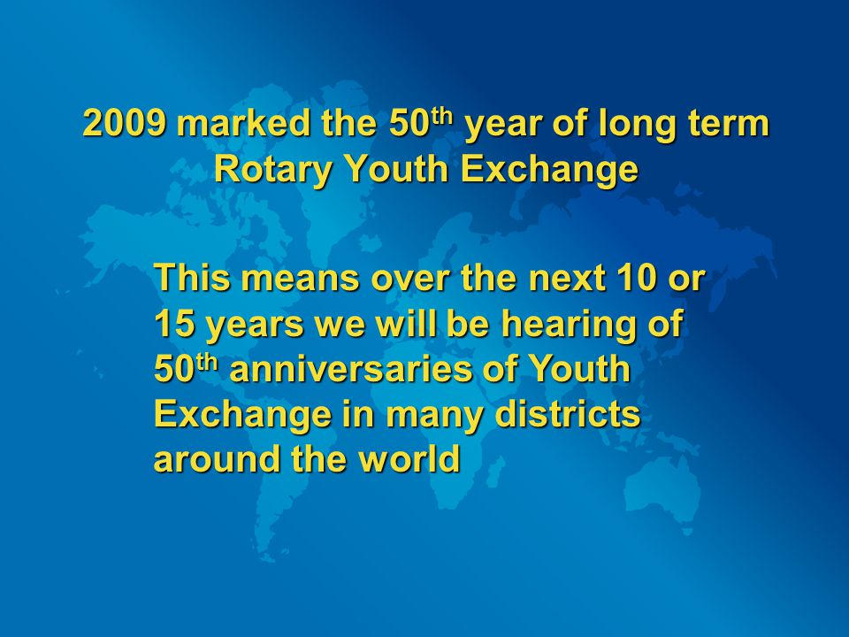 2009 marked the 50 th year of long term Rotary Youth Exchange This means over the next 10 or 15 years we will be hearing of 50 th anniversaries of You