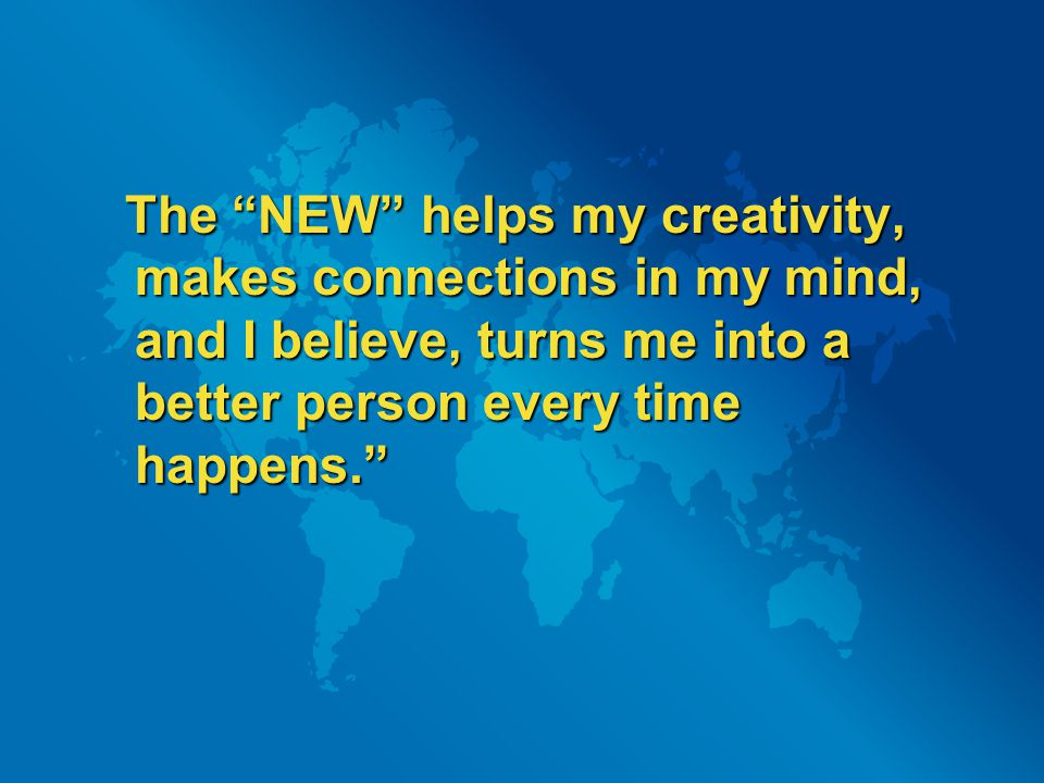 "The ""NEW"" helps my creativity, makes connections in my mind, and I believe, turns me into a better person every time happens."" The ""NEW"" helps my crea"
