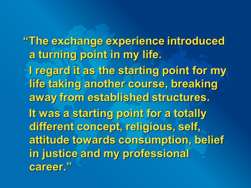 """The exchange experience introduced a turning point in my life. ""The exchange experience introduced a turning point in my life. I regard it as the sta"
