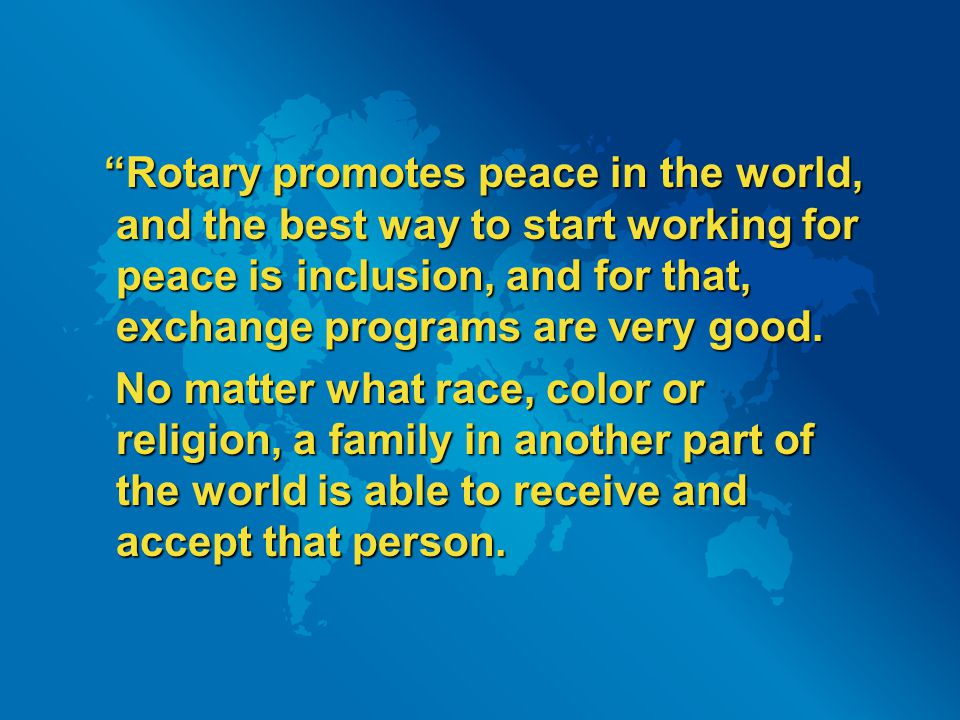 """Rotary promotes peace in the world, and the best way to start working for peace is inclusion, and for that, exchange programs are very good. ""Rotary"