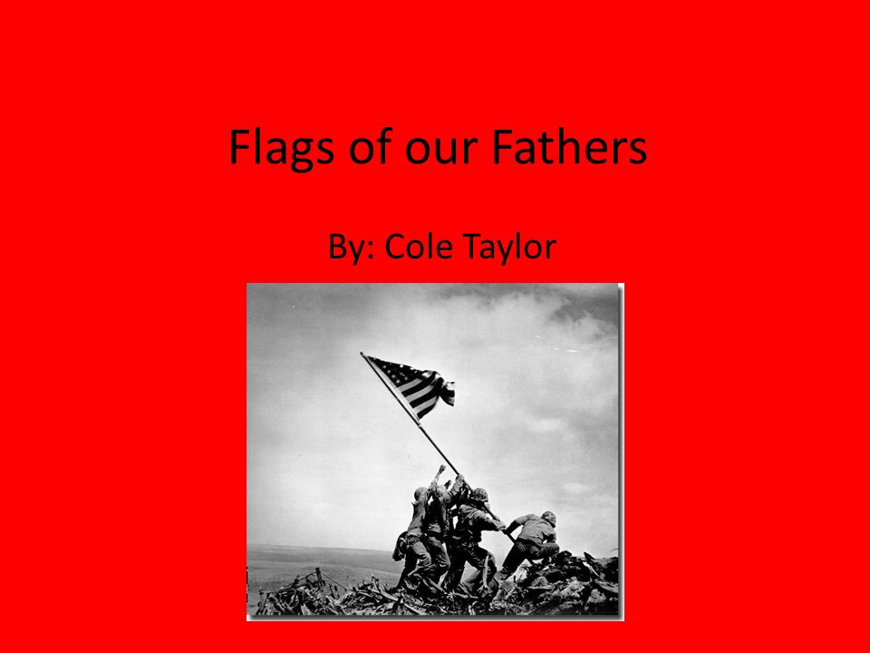 Flags of our Fathers By: Cole Taylor