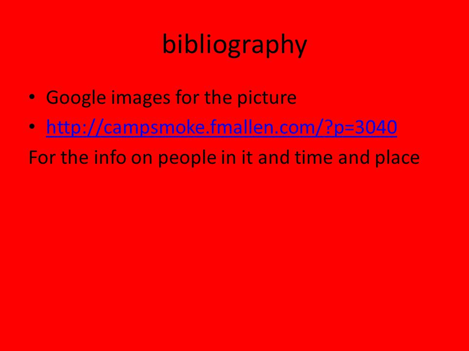 bibliography Google images for the picture http://campsmoke.fmallen.com/ p=3040 For the info on people in it and time and place
