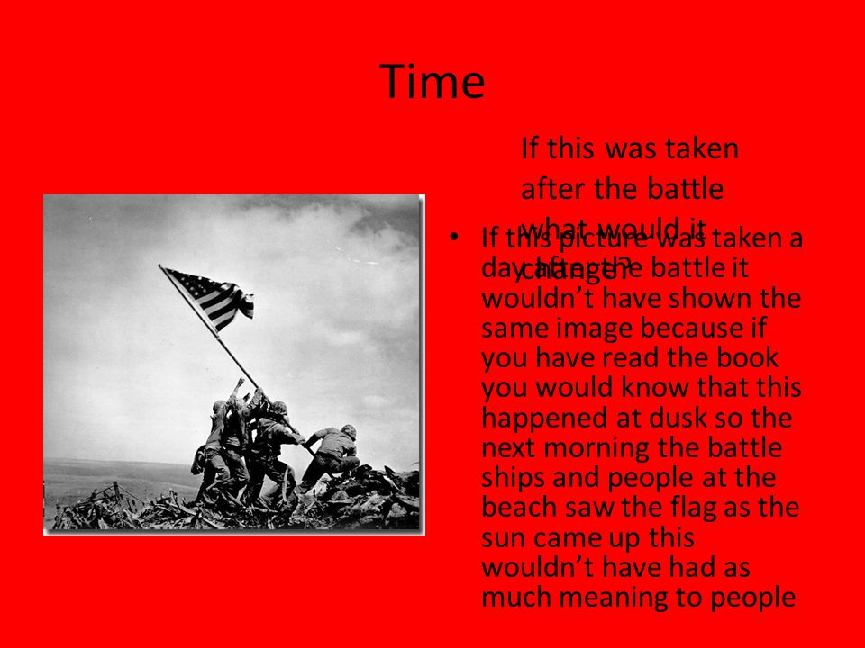 Time If this picture was taken a day after the battle it wouldn't have shown the same image because if you have read the book you would know that this happened at dusk so the next morning the battle ships and people at the beach saw the flag as the sun came up this wouldn't have had as much meaning to people If this was taken after the battle what would it change