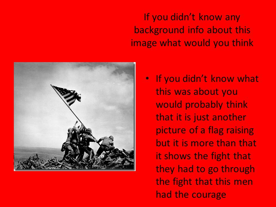 If you didn't know any background info about this image what would you think If you didn't know what this was about you would probably think that it is just another picture of a flag raising but it is more than that it shows the fight that they had to go through the fight that this men had the courage