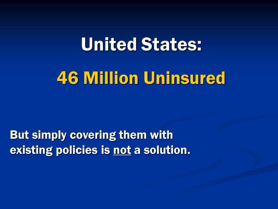 United States: 46 Million Uninsured But simply covering them with existing policies is not a solution.