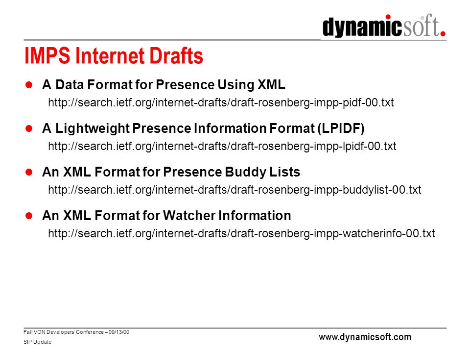 www.dynamicsoft.com Fall VON Developers' Conference – 09/13/00 SIP Update IMPS Internet Drafts A Data Format for Presence Using XML http://search.ietf