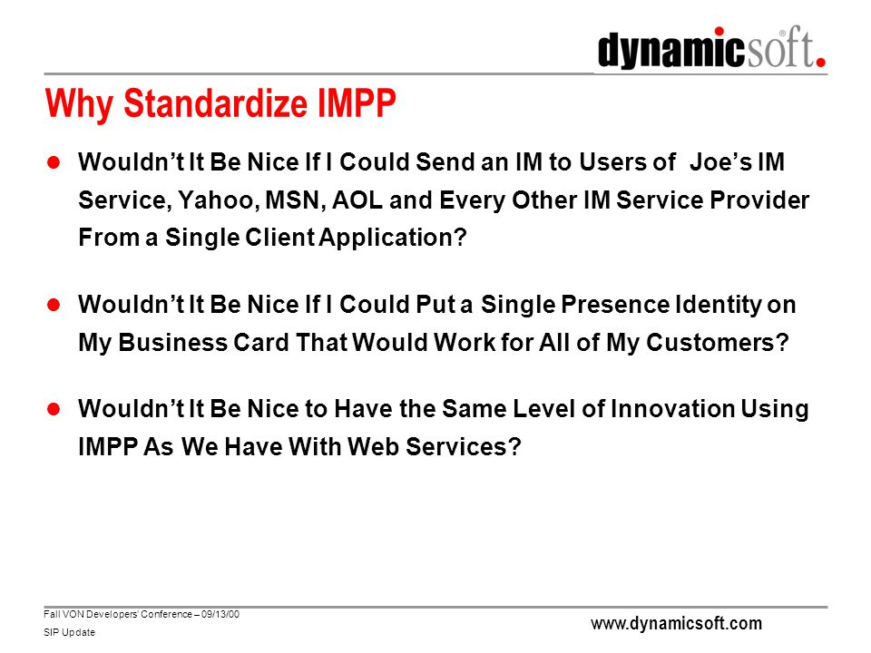 www.dynamicsoft.com Fall VON Developers' Conference – 09/13/00 SIP Update Why SIP for IMPP Converged Services Service logic for screening, forwarding and other services apply directly to voice, video, IM and presence.
