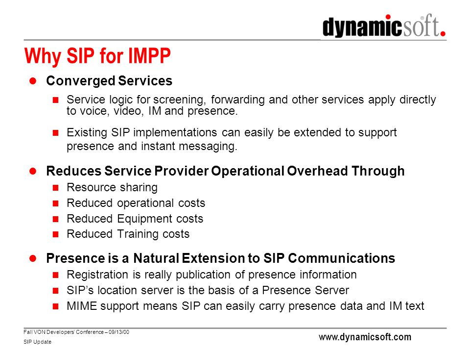 www.dynamicsoft.com Fall VON Developers' Conference – 09/13/00 SIP Update Why SIP for IMPP Converged Services Service logic for screening, forwarding