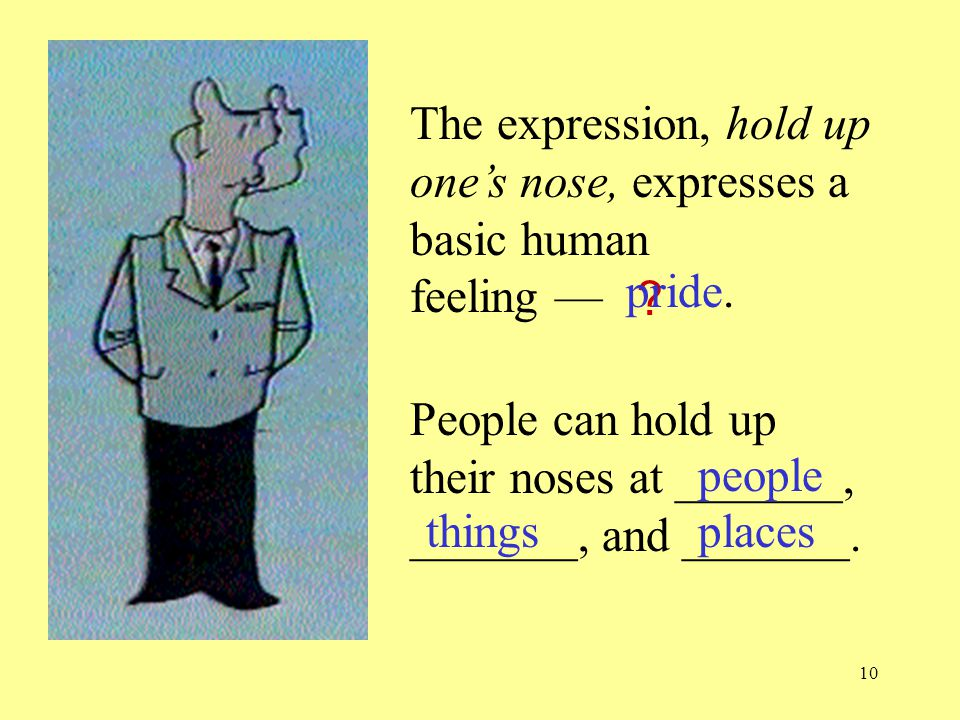 10 The expression, hold up one's nose, expresses a basic human feeling — People can hold up their noses at _______, _______, and _______.