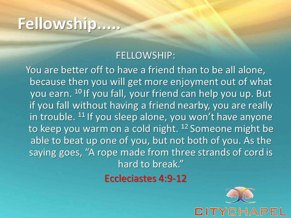 Fellowship..... FELLOWSHIP: You are better off to have a friend than to be all alone, because then you will get more enjoyment out of what you earn. 1