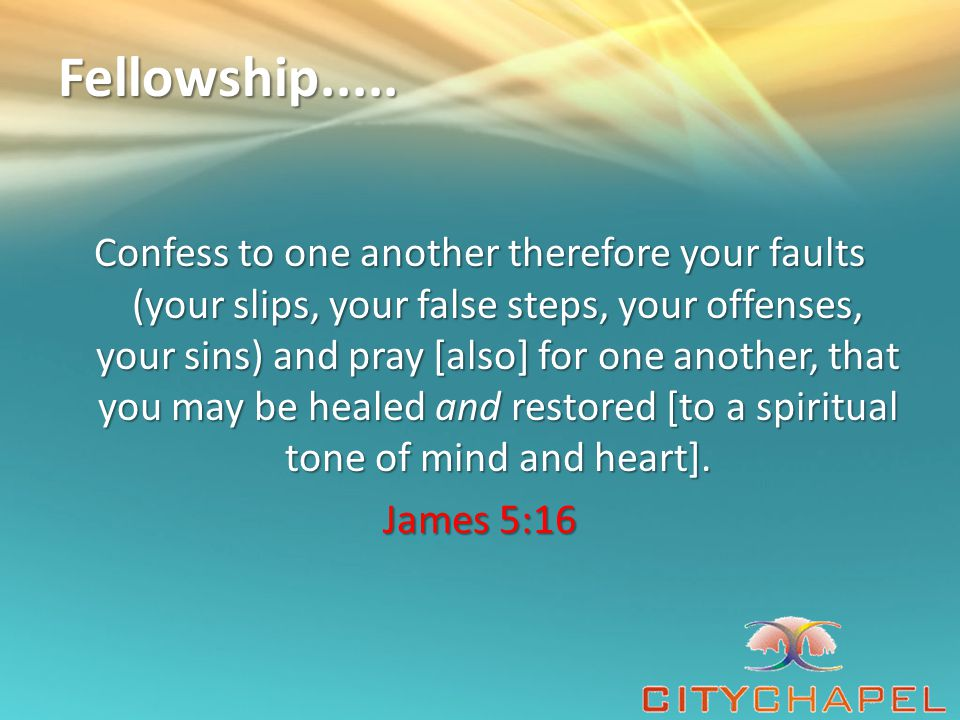 Fellowship..... Confess to one another therefore your faults (your slips, your false steps, your offenses, your sins) and pray [also] for one another,