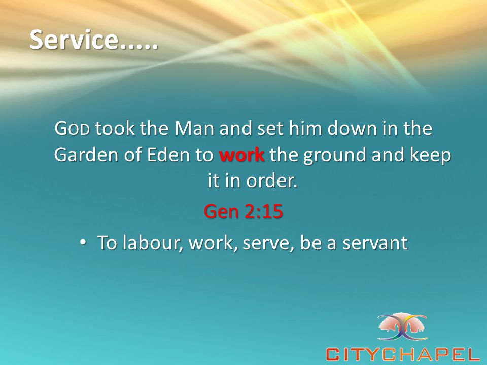 Service..... G OD took the Man and set him down in the Garden of Eden to work the ground and keep it in order. Gen 2:15 To labour, work, serve, be a s