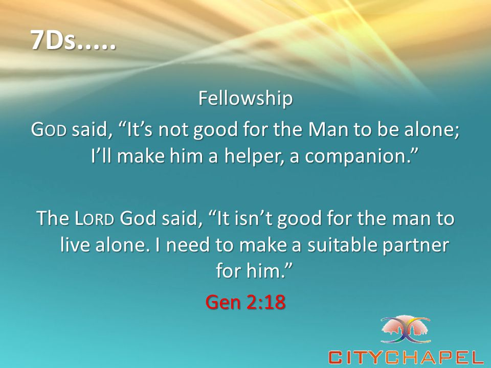 "7Ds..... Fellowship G OD said, ""It's not good for the Man to be alone; I'll make him a helper, a companion."" The L ORD God said, ""It isn't good for th"