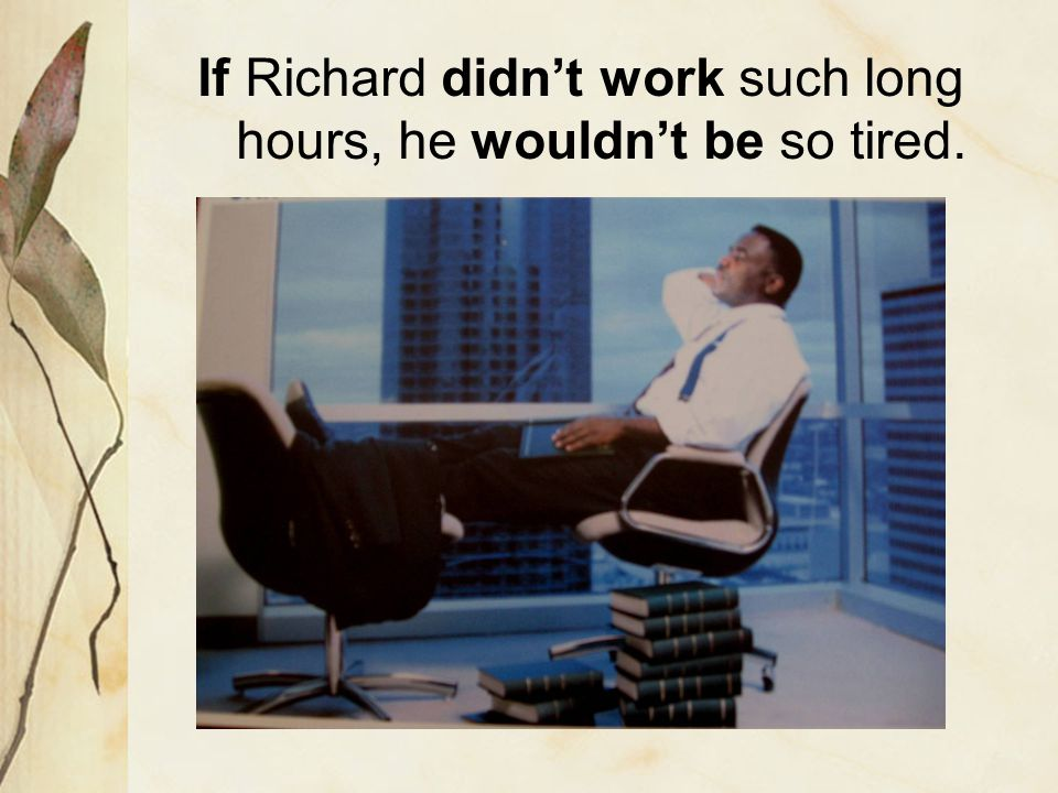 If Richard didn't work such long hours, he wouldn't be so tired.
