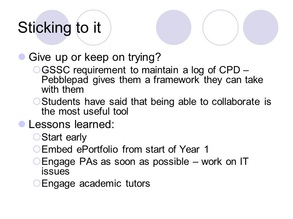 Sticking to it Give up or keep on trying?  GSSC requirement to maintain a log of CPD – Pebblepad gives them a framework they can take with them  Stu