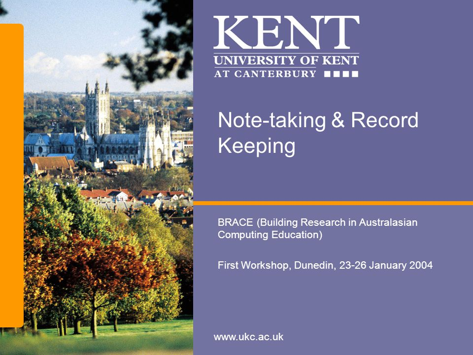 www.ukc.ac.uk Note-taking & Record Keeping BRACE (Building Research in Australasian Computing Education) First Workshop, Dunedin, 23-26 January 2004