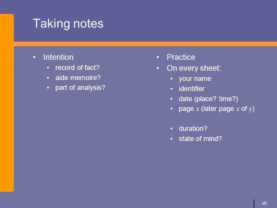 4 Taking notes Intention record of fact? aide memoire? part of analysis? Practice On every sheet: your name identifier date (place? time?) page x (lat