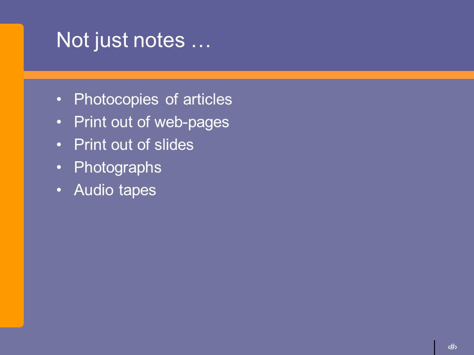 5 Not just notes … Photocopies of articles Print out of web-pages Print out of slides Photographs Audio tapes