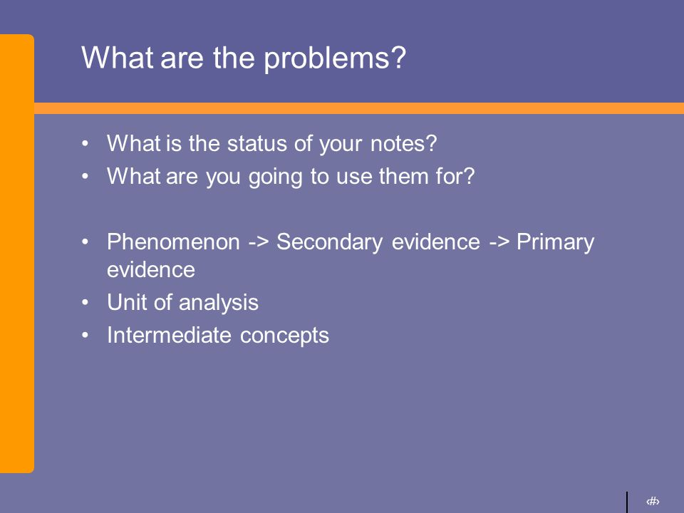6 What are the problems? What is the status of your notes? What are you going to use them for? Phenomenon -> Secondary evidence -> Primary evidence Un