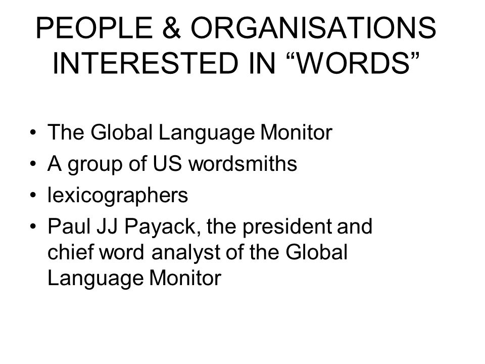 PEOPLE & ORGANISATIONS INTERESTED IN WORDS The Global Language Monitor A group of US wordsmiths lexicographers Paul JJ Payack, the president and chief word analyst of the Global Language Monitor