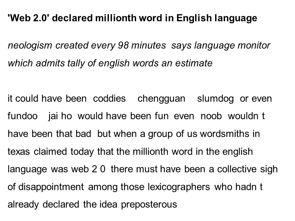 Web 2.0 declared millionth word in English language neologism created every 98 minutes says language monitor which admits tally of english words an estimate it could have been coddies chengguan slumdog or even fundoo jai ho would have been fun even noob wouldn t have been that bad but when a group of us wordsmiths in texas claimed today that the millionth word in the english language was web 2 0 there must have been a collective sigh of disappointment among those lexicographers who hadn t already declared the idea preposterous