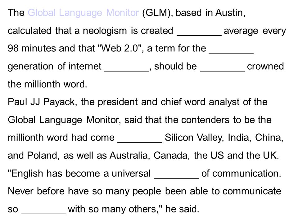 The Global Language Monitor (GLM), based in Austin, calculated that a neologism is created ________ average every 98 minutes and that Web 2.0 , a term for the ________ generation of internet ________, should be ________ crowned the millionth word.Global Language Monitor Paul JJ Payack, the president and chief word analyst of the Global Language Monitor, said that the contenders to be the millionth word had come ________ Silicon Valley, India, China, and Poland, as well as Australia, Canada, the US and the UK.