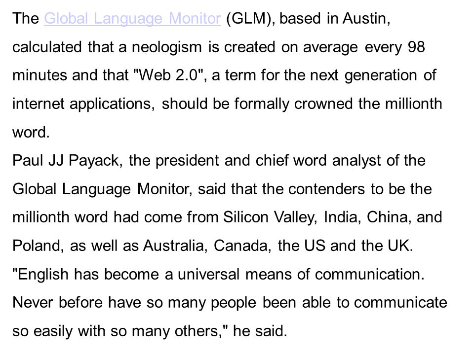 The Global Language Monitor (GLM), based in Austin, calculated that a neologism is created on average every 98 minutes and that Web 2.0 , a term for the next generation of internet applications, should be formally crowned the millionth word.Global Language Monitor Paul JJ Payack, the president and chief word analyst of the Global Language Monitor, said that the contenders to be the millionth word had come from Silicon Valley, India, China, and Poland, as well as Australia, Canada, the US and the UK.