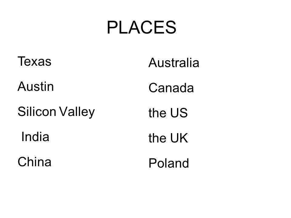 PLACES Texas Austin Silicon Valley India China Australia Canada the US the UK Poland