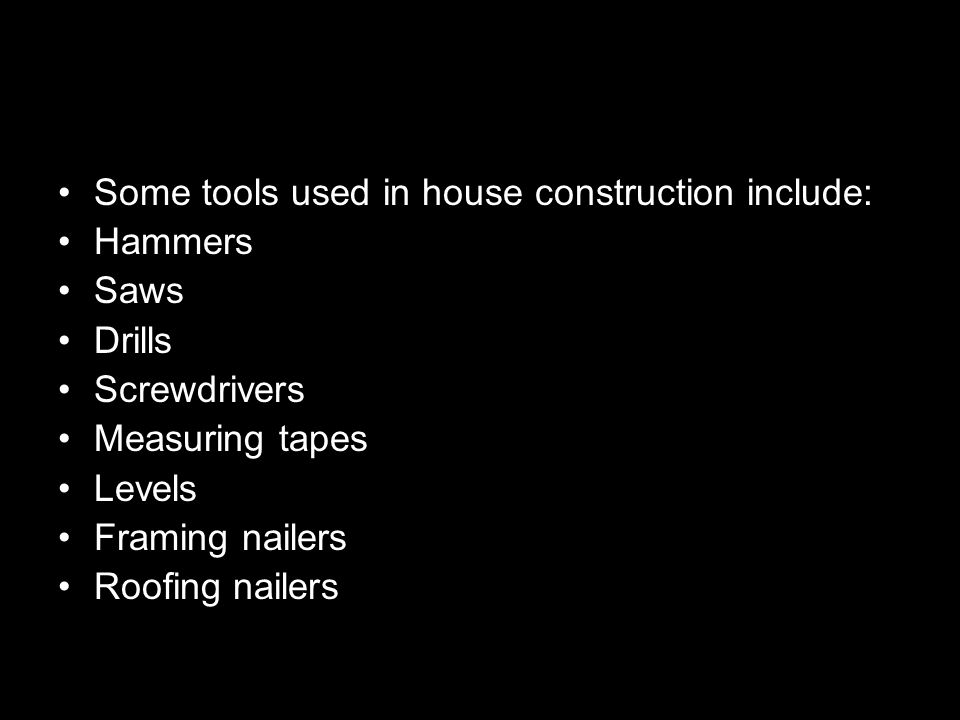 Some tools used in house construction include: Hammers Saws Drills Screwdrivers Measuring tapes Levels Framing nailers Roofing nailers