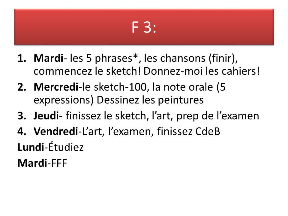 F 3: 1.Mardi- les 5 phrases*, les chansons (finir), commencez le sketch! Donnez-moi les cahiers! 2.Mercredi-le sketch-100, la note orale (5 expression
