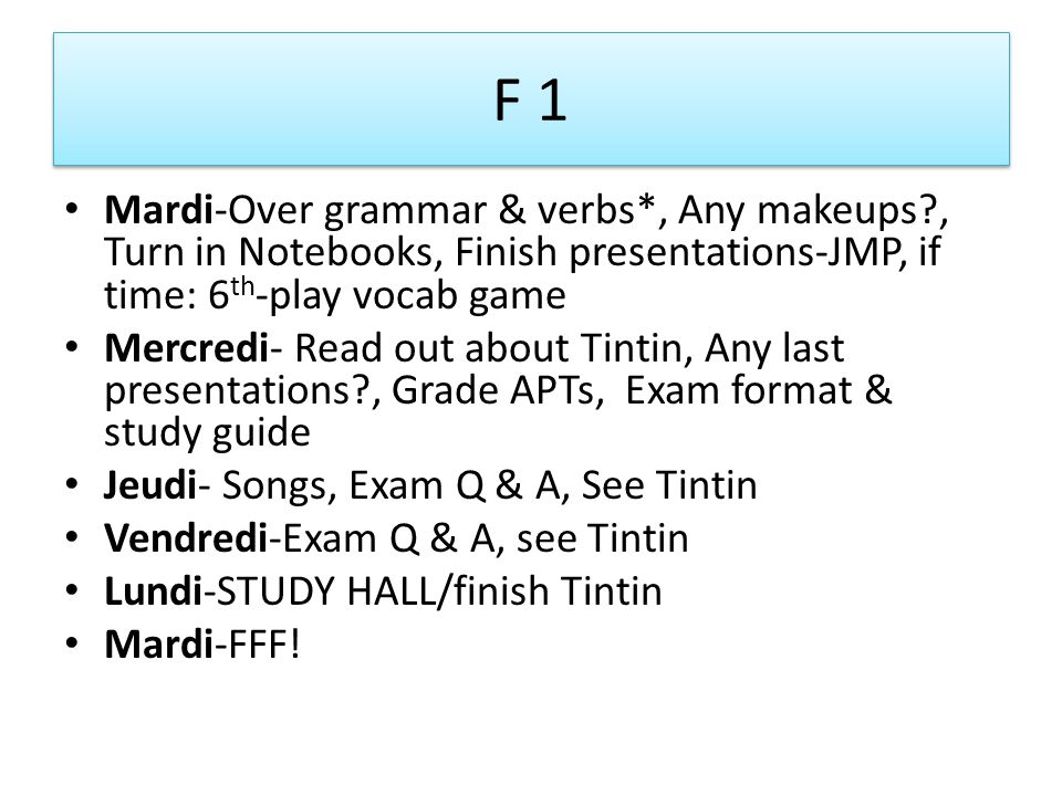 F 1 Mardi-Over grammar & verbs*, Any makeups?, Turn in Notebooks, Finish presentations-JMP, if time: 6 th -play vocab game Mercredi- Read out about Tintin, Any last presentations?, Grade APTs, Exam format & study guide Jeudi- Songs, Exam Q & A, See Tintin Vendredi-Exam Q & A, see Tintin Lundi-STUDY HALL/finish Tintin Mardi-FFF!
