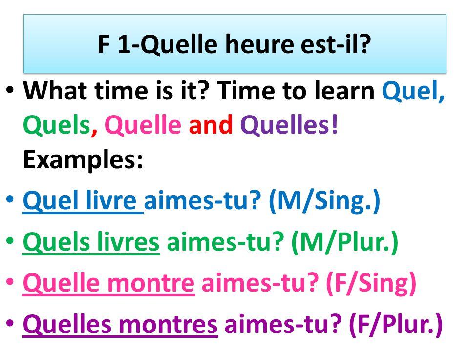 F 1-Quelle heure est-il? What time is it? Time to learn Quel, Quels, Quelle and Quelles! Examples: Quel livre aimes-tu? (M/Sing.) Quels livres aimes-t