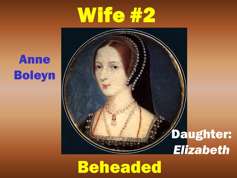 Wife #1 Divorced Catherine of Aragon Daughter: Mary