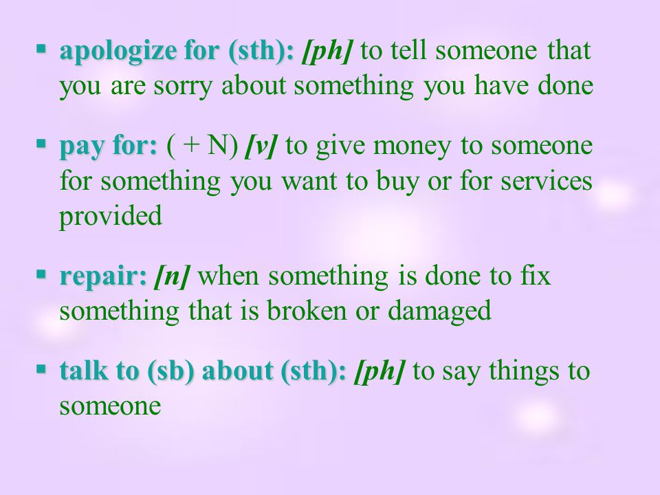  apologizefor (sth):  apologize for (sth): [ph] to tell someone that you are sorry about something you have done  pay for:  pay for: ( + N) [v] to give money to someone for something you want to buy or for services provided  repair:  repair: [n] when something is done to fix something that is broken or damaged  talk to (sb) about (sth):  talk to (sb) about (sth): [ph] to say things to someone