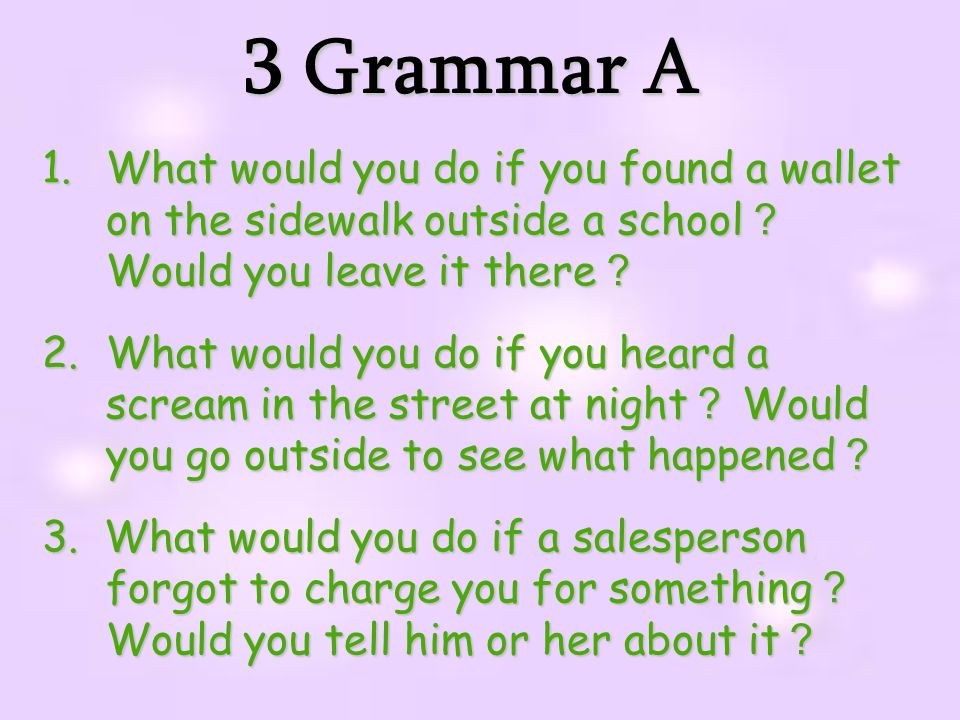 3 Grammar A 1.What would you do if you found a wallet on the sidewalk outside a school ? Would you leave it there ? 2.What would you do if you heard a scream in the street at night ? Would you go outside to see what happened ? 3.