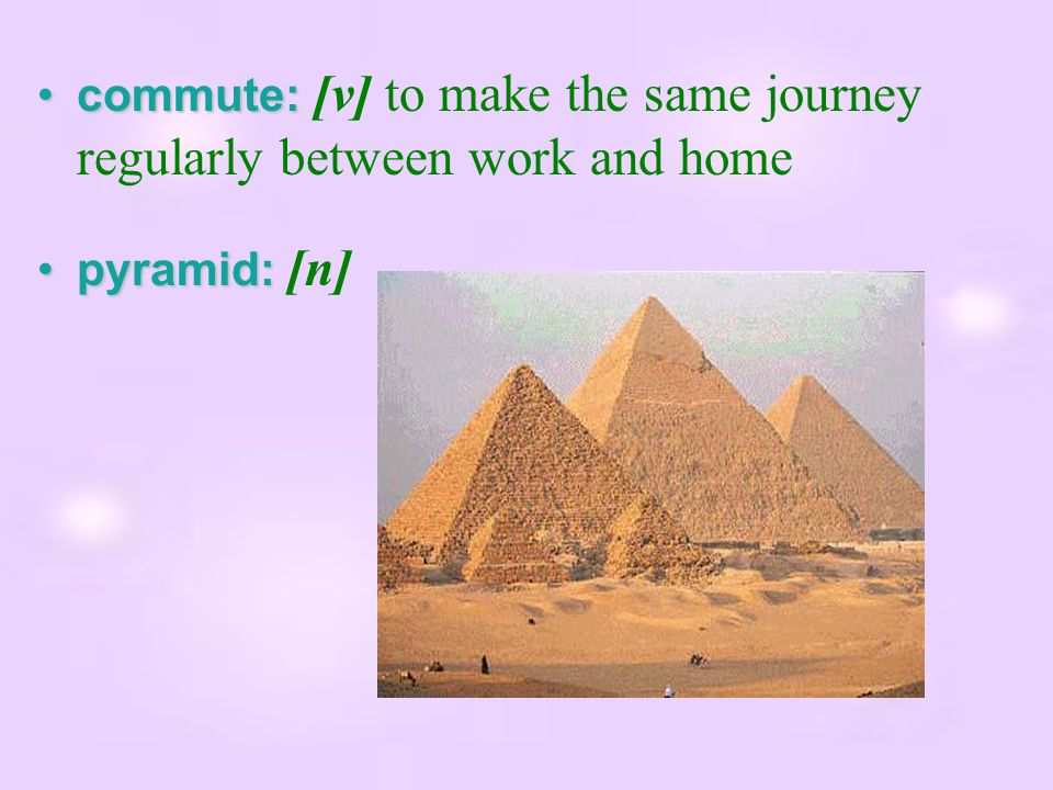 commute:commute: [v] to make the same journey regularly between work and home pyramid:pyramid: [n]