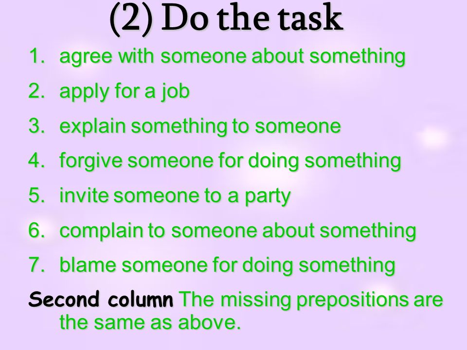 (2)Dothetask (2) Do the task 1.agree with someone about something 2.apply for a job 3.explain something to someone 4.forgive someone for doing something 5.invite someone to a party 6.complain to someone about something 7.blame someone for doing something Second column The missing prepositions are the same as above.