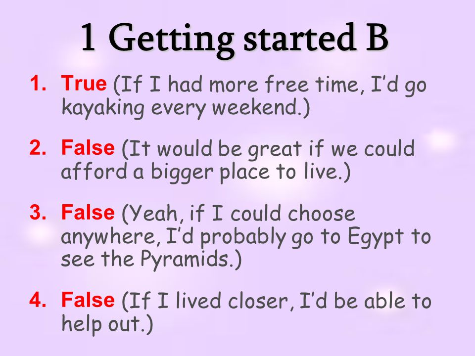 1 Getting started B 1.True (If I had more free time, I'd go kayaking every weekend.) 2.False (It would be great if we could afford a bigger place to live.) 3.False (Yeah, if I could choose anywhere, I'd probably go to Egypt to see the Pyramids.) 4.False (If I lived closer, I'd be able to help out.)