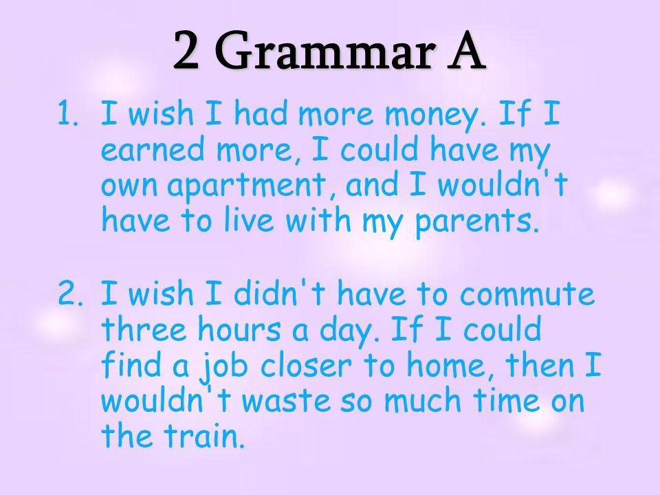 2 Grammar A 1.I wish I had more money.