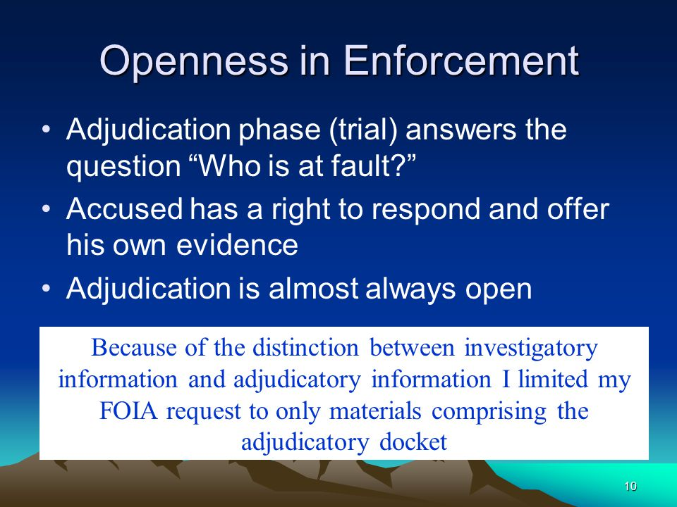 10 Openness in Enforcement Adjudication phase (trial) answers the question Who is at fault? Accused has a right to respond and offer his own evidence Adjudication is almost always open Because of the distinction between investigatory information and adjudicatory information I limited my FOIA request to only materials comprising the adjudicatory docket