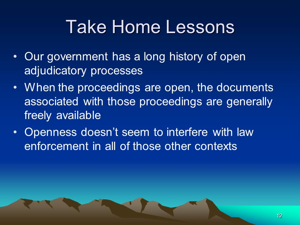12 Take Home Lessons Our government has a long history of open adjudicatory processes When the proceedings are open, the documents associated with those proceedings are generally freely available Openness doesn't seem to interfere with law enforcement in all of those other contexts
