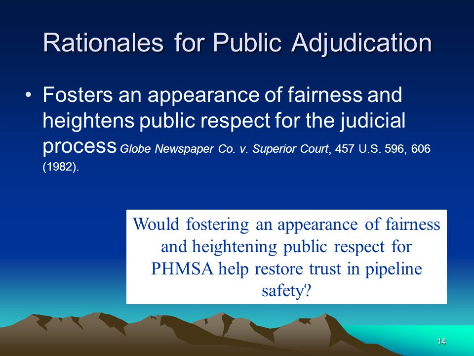 14 Rationales for Public Adjudication Fosters an appearance of fairness and heightens public respect for the judicial process Globe Newspaper Co.