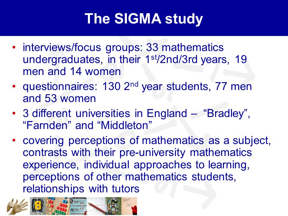 The SIGMA study interviews/focus groups: 33 mathematics undergraduates, in their 1 st /2nd/3rd years, 19 men and 14 women questionnaires: 130 2 nd year students, 77 men and 53 women 3 different universities in England – Bradley , Farnden and Middleton covering perceptions of mathematics as a subject, contrasts with their pre-university mathematics experience, individual approaches to learning, perceptions of other mathematics students, relationships with tutors