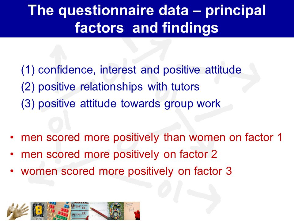 The questionnaire data – principal factors and findings (1) confidence, interest and positive attitude (2) positive relationships with tutors (3) positive attitude towards group work men scored more positively than women on factor 1 men scored more positively on factor 2 women scored more positively on factor 3
